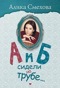 Алика Смехова -А и Б сидели на трубе…