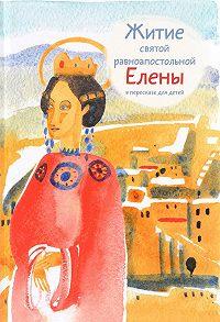Мария Глебовна Максимова -Житие святой равноапостольной Елены в пересказе для детей