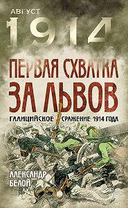 Александр Белой - Первая схватка за Львов. Галицийское сражение 1914 года
