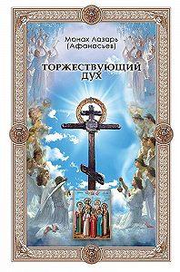 Монах Лазарь (Афанасьев) - Торжествующий дух