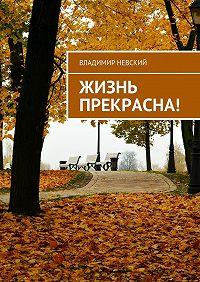 Владимир Невский -Жизнь прекрасна!