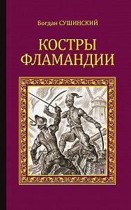 Богдан Сушинский - Костры Фламандии