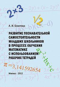 А. Болотова -Развитие познавательной самостоятельности младших школьников в процессе обучения математике с использованием рабочих тетрадей