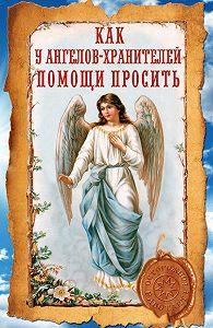 Ирина Волкова - Как у ангелов-хранителей помощи просить