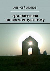 Алексей Агапов -Три рассказа навосточнуютему