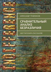 Александр Травников -Сравнительный анализ безразличия. Шестая книга рассказов