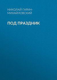Николай Гарин-Михайловский -Под праздник