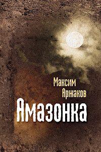 Максим Аржаков -Амазонка (сборник)