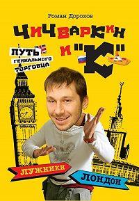 Роман Дорохов -Чичваркин и «К». Лужники – Лондон, или Путь гениального торговца