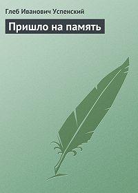 Глеб Успенский -Пришло на память