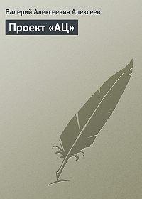 Валерий Алексеев -Проект «АЦ»