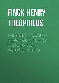 Henry Finck -The Mentor: Russian Music, Vol. 4, Num. 18, Serial No. 118, November 1, 1916
