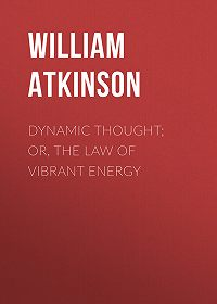 William Atkinson -Dynamic Thought; Or, The Law of Vibrant Energy