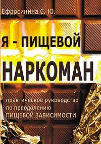 Софья Ефросинина -Я – пищевой наркоман: эффективные методы похудения