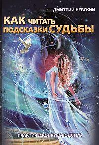 Дмитрий Невский -Как читать подсказки судьбы. Практическое руководство