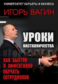 Игорь  Вагин -Уроки наставничества. Как быстро и эффективно обучать сотрудников