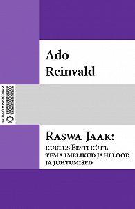 Ado Reinvald - Raswa-Jaak: kuulus Eesti kütt, tema imelikud jahi lood ja juhtumised