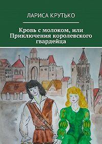Лариса Крутько -Кровь смолоком, или Приключения королевского гвардейца