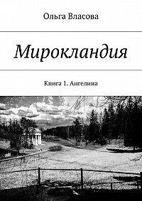 Ольга Власова -Мирокландия. Книга 1. Ангелина