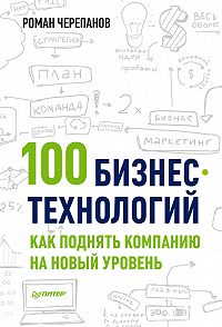 Роман Черепанов - 100 бизнес-технологий: как поднять компанию на новый уровень