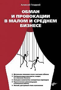 Алексей Гладкий -Обман и провокации в малом и среднем бизнесе