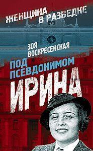 Зоя Воскресенская -Под псевдонимом Ирина