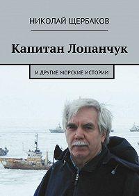 Николай Щербаков - Капитан Лопанчук. Идругие морские истории