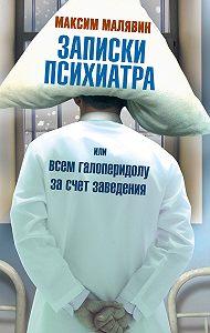 Максим Малявин -Записки психиатра, или Всем галоперидолу за счет заведения