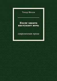 Тимур Шипов -После заката наступаетночь. Современная проза
