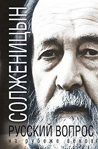 Александр Исаевич Солженицын -Русский вопрос на рубеже веков (сборник)
