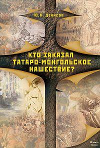 Юрий Николаевич Денисов -Кто заказал татаро-монгольское нашествие?