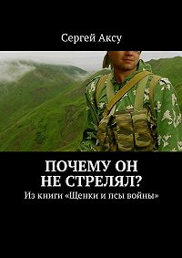 Сергей Аксу -Почему он нестрелял? Изкниги «Щенки ипсы войны»