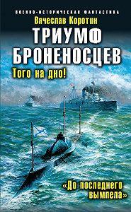 Вячеслав Коротин -Триумф броненосцев. «До последнего вымпела»