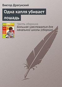 Виктор Драгунский -Одна капля убивает лошадь
