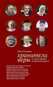 Ольга Гусакова - Хранители веры. О жизни Церкви в советское время