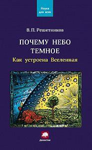 Владимир Петрович Решетников -Почему небо темное. Как устроена Вселенная