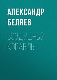 Александр Романович Беляев -Воздушный корабль