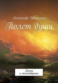 Александр Иванченко -Полет души. Поэмы и стихотворения