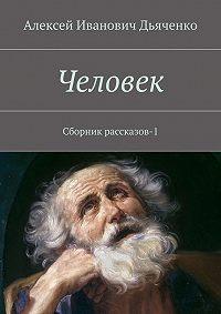 Алексей Дьяченко -Человек. Сборник рассказов-1