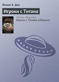 Филип Дик -Игроки с Титана