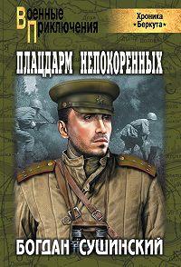 Богдан Сушинский -Плацдарм непокоренных