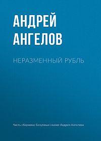 Андрей Ангелов -Неразменный рубль