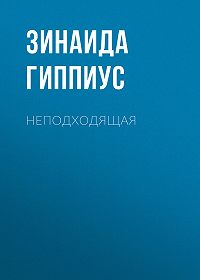 Зинаида Николаевна Гиппиус -Неподходящая