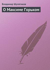 Владимир Шулятиков -О Максиме Горьком