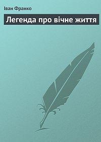 Іван Франко -Легенда про вічне життя