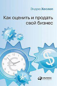 Эндрю Хеслоп - Как оценить и продать свой бизнес
