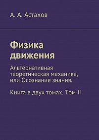 А. Астахов -Физика движения. Альтернативная теоретическая механика, или Осознание знания. Книга вдвух томах. ТомII