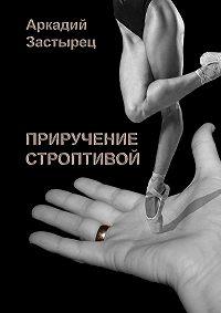 Аркадий Застырец -Приручение строптивой