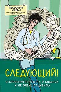 Бенджамин Дэниелс -Следующий! Откровения терапевта о больных и не очень пациентах