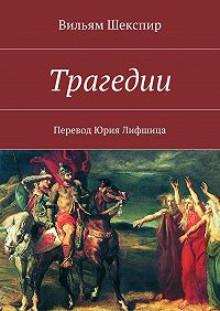 Вильям Шекспир -Трагедии. Перевод Юрия Лифшица